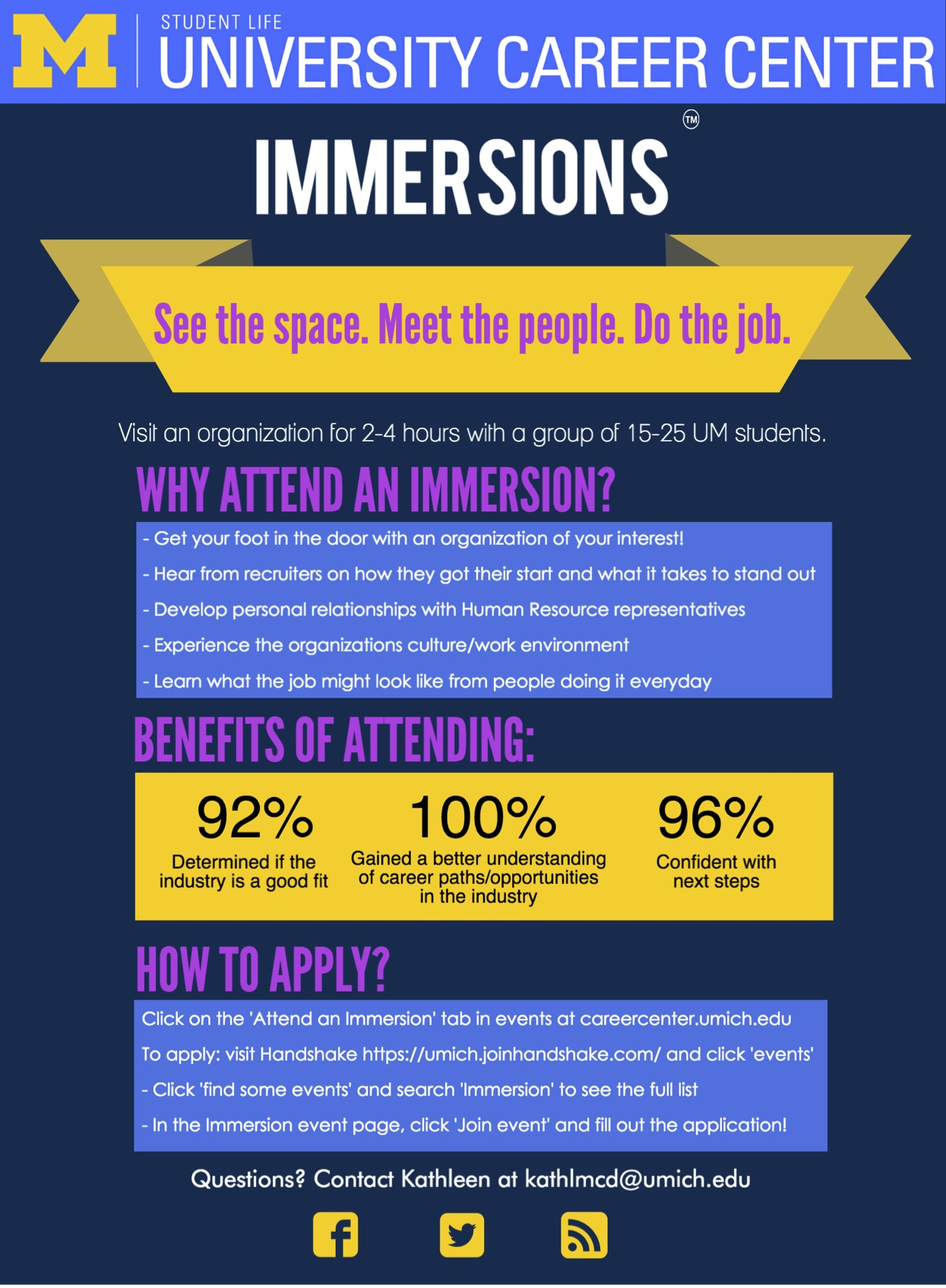 Immersions: See the space, meet the people, do the job. Visit an organization for 2-4 hours with a group of 15-25 UM students. Why attend an Immersion? Get your foot in the door with an organization of your interest! Hear from recruiters on how they got their start and what it takes to stand out. Develop personal relationships with Human Resource representatives. Experience the organizations culture/work environment. Learn what the job might look like from people doing it everyday. Benefits of attending: 92% determined if the industry is a good fit. 100% gained a better understanding of career paths/opportunities in the industry. 96% are confident with their next steps. How to apply? click on the 'attend an Immersion' tab in events at careercenter.umich.edu. To apply: visit Handshake and click 'events'. Click 'Find some events' and search Immersion to see the full list. In the Immersion event page, click 'join event' and fill out the application! Questions? Contact Kathleen at kathlmcd@umich.edu